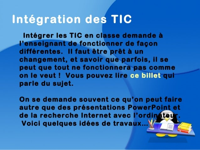 Intégration des TICIntégrer les TIC en classe demande àl'enseignant de fonctionner de façondifférentes. Il faut être prêt ...