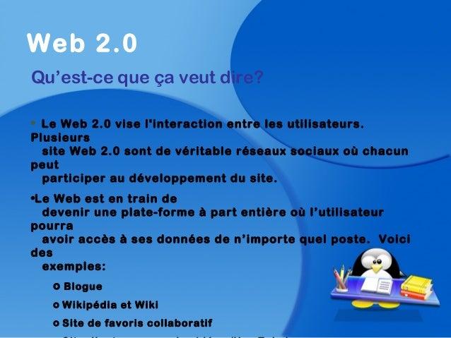 Web 2.0Qu'est-ce que ça veut dire?• Le Web 2.0 vise linteraction entre les utilisateurs.Plusieurssite Web 2.0 sont de véri...