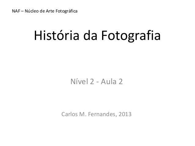 NAF – Núcleo de Arte Fotográfica  História da Fotografia Nível 2 - Aula 2  Carlos M. Fernandes, 2013