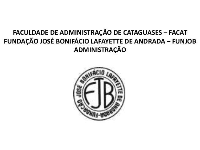 FACULDADE DE ADMINISTRAÇÃO DE CATAGUASES – FACAT  FUNDAÇÃO JOSÉ BONIFÁCIO LAFAYETTE DE ANDRADA – FUNJOB  ADMINISTRAÇÃO