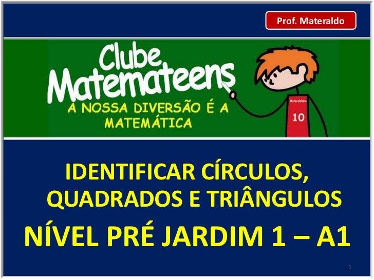Prof. Materaldo  IDENTIFICAR CÍRCULOS, QUADRADOS E TRIÂNGULOSNÍVEL PRÉ JARDIM 1 – A1                                    1