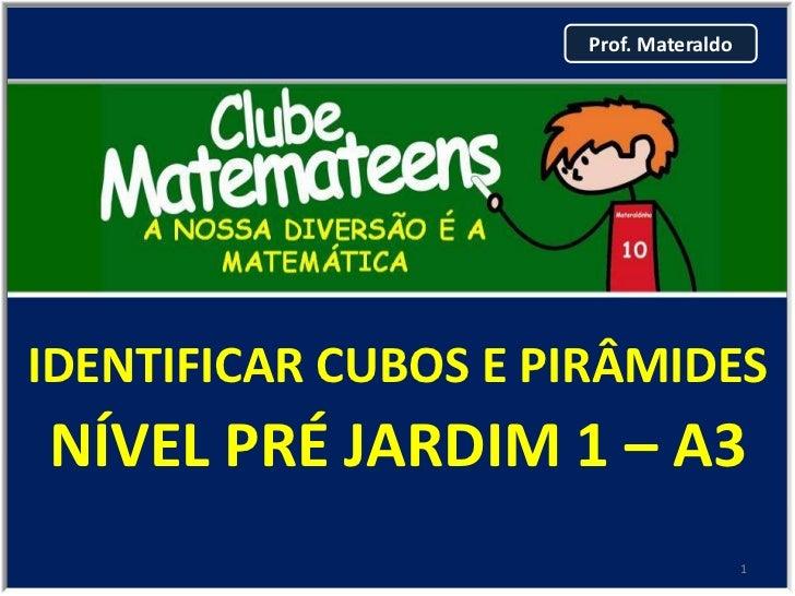 Prof. MateraldoIDENTIFICAR CUBOS E PIRÂMIDESNÍVEL PRÉ JARDIM 1 – A3                                       1