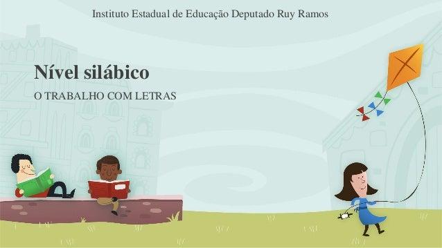 Instituto Estadual de Educação Deputado Ruy Ramos  Nível silábico  O TRABALHO COM LETRAS