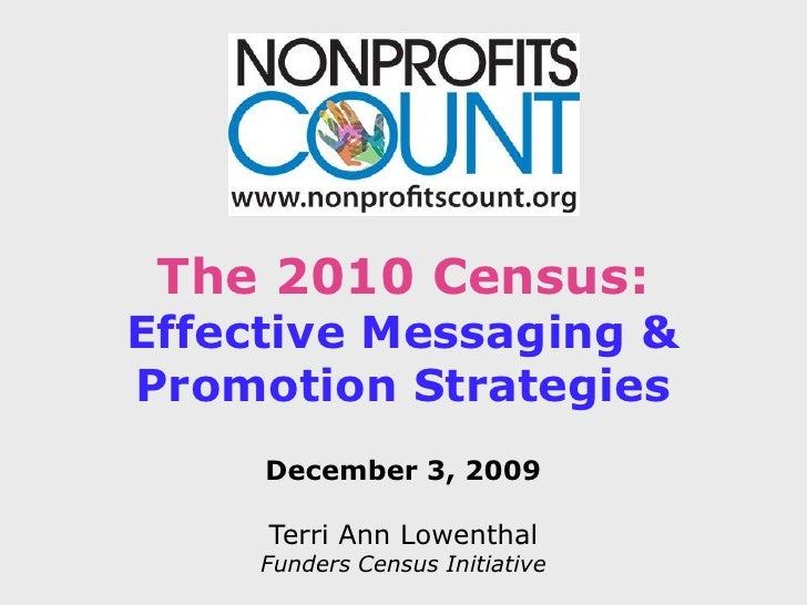 The 2010 Census:<br />Effective Messaging &<br />Promotion Strategies<br />December 3, 2009<br />Terri Ann Lowenthal<br />...