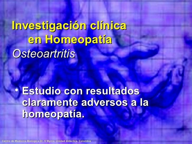 Investigación clínica  en Homeopatía Osteoartritis <ul><li>Estudio con resultados claramente adversos a la homeopatía. </l...