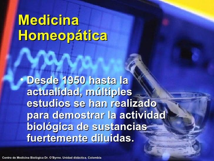 Medicina Homeopática <ul><li>Desde 1950 hasta la actualidad, múltiples estudios se han realizado para demostrar la activid...