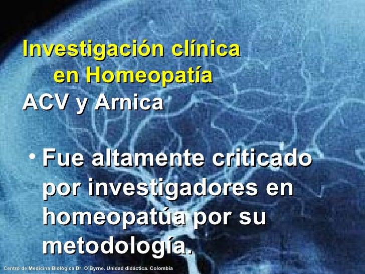 Investigación clínica  en Homeopatía ACV y Arnica <ul><li>Fue altamente criticado por investigadores en homeopatúa por su ...