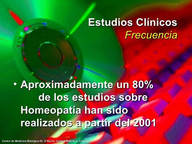 Estudios Clínicos Frecuencia <ul><li>Aproximadamente un 80%  de los estudios sobre Homeopatía han sido realizados a partir...