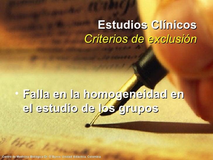 Estudios Clínicos Criterios de exclusión <ul><li>Falla en la homogeneidad en el estudio de los grupos </li></ul>