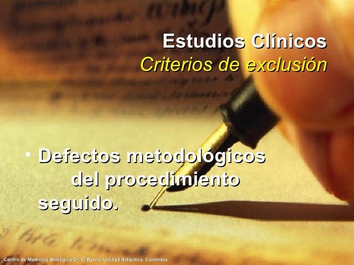 Estudios Clínicos Criterios de exclusión <ul><li>Defectos metodológicos  del procedimiento seguido. </li></ul>