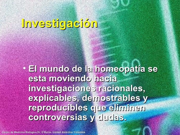 Investigación <ul><li>El mundo de la homeopatía se esta moviendo hacia investigaciones racionales, explicables, demostrabl...