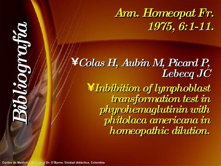 Ann. Homeopat Fr. 1975, 6:1-11. <ul><li>Colas H, Aubin M, Picard P, Lebecq JC </li></ul><ul><li>Inbibition of lymphoblast ...