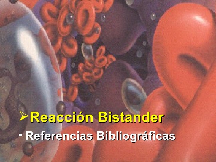 <ul><li>Reacción Bistander </li></ul><ul><li>Referencias Bibliográficas </li></ul>