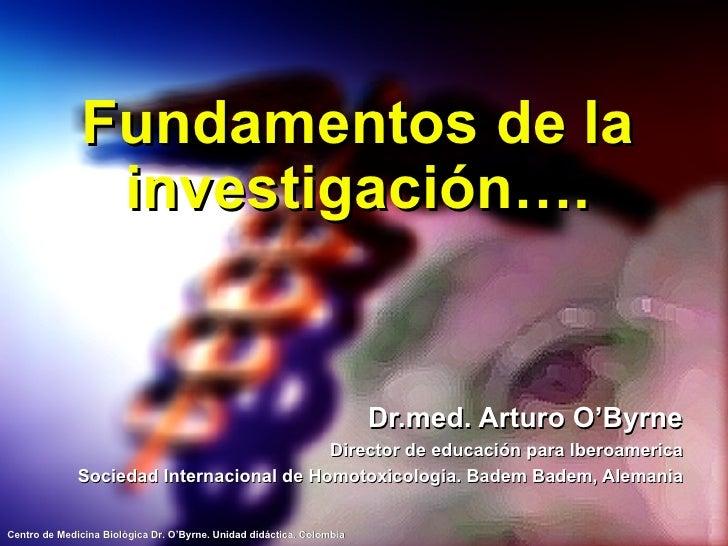 Fundamentos de la investigación…. Dr.med. Arturo O'Byrne Director de educación para Iberoamerica Sociedad Internacional de...
