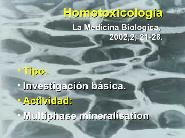 Homotoxicología   La Medicina Biologica,  2002,2; 21-28. <ul><li>Tipo: </li></ul><ul><li>Investigación básica.  </li></ul>...