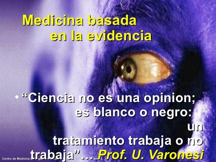 """Medicina basada  en la evidencia <ul><li>"""" Ciencia no es una opinion;  es blanco o negro:  un tratamiento trabaja o no tra..."""
