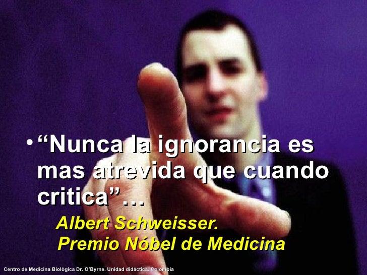 """<ul><li>"""" Nunca la ignorancia es mas atrevida que cuando critica""""…   Albert Schweisser.  Premio Nóbel de Medicina </li></ul>"""