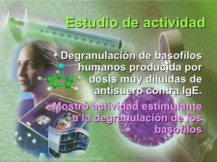 Estudio de actividad <ul><li>Degranulación de basofilos humanos producida por dosis muy diluidas de antisuero contra IgE. ...