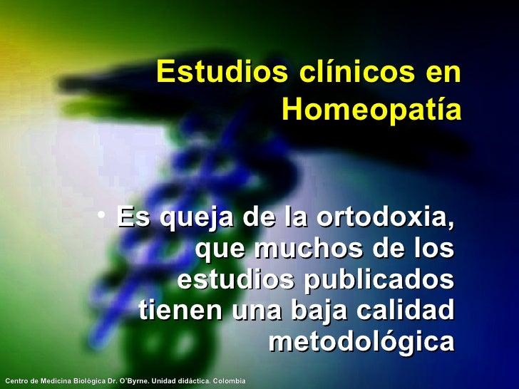 Estudios clínicos en Homeopatía <ul><li>Es queja de la ortodoxia, que muchos de los estudios publicados tienen una baja ca...