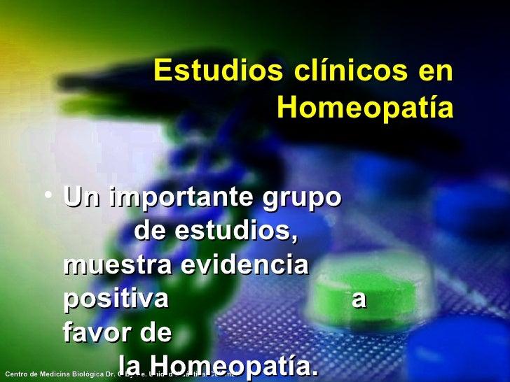 Estudios clínicos en Homeopatía <ul><li>Un importante grupo  de estudios, muestra evidencia positiva  a favor de  la Homeo...