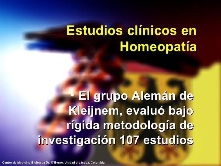 Estudios clínicos en Homeopatía <ul><li>El grupo Alemán de Kleijnem, evaluó bajo rígida metodología de investigación 107 e...