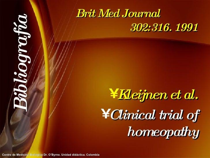Brit Med Journal  302:316. 1991 <ul><li>Kleijnen et al. </li></ul><ul><li>Clinical trial of homeopathy </li></ul>Bibliogra...