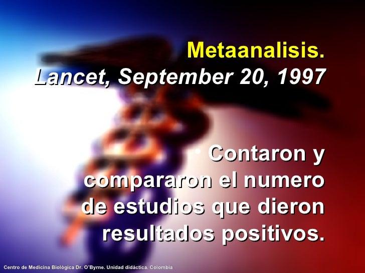 Metaanalisis. Lancet, September 20, 1997 <ul><li>Contaron y compararon el numero de estudios que dieron resultados positiv...