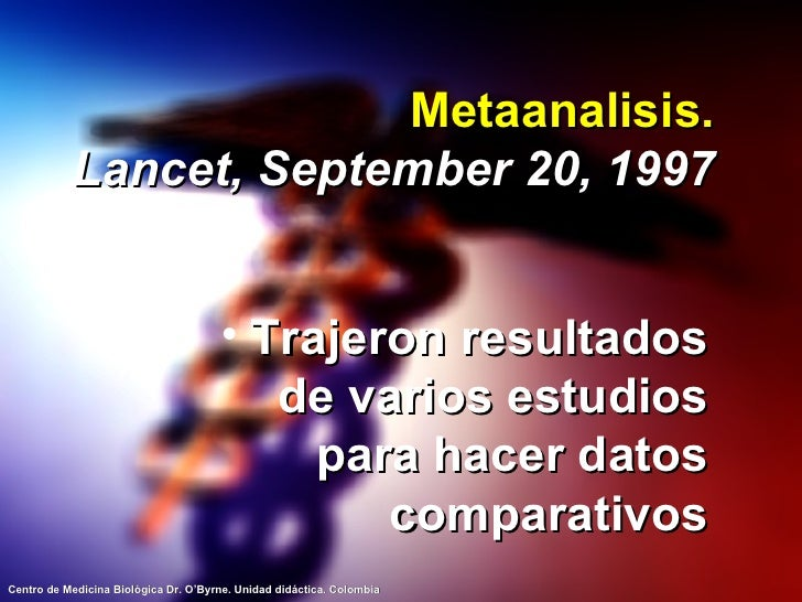 Metaanalisis. Lancet, September 20, 1997 <ul><li>Trajeron resultados de varios estudios para hacer datos comparativos </li...