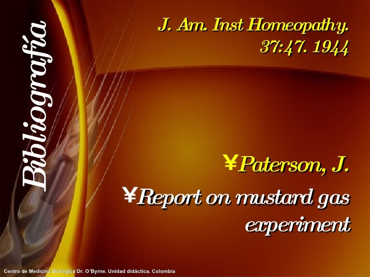 J. Am. Inst Homeopathy. 37:47. 1944 <ul><li>Paterson, J. </li></ul><ul><li>Report on mustard gas experiment </li></ul>Bibl...