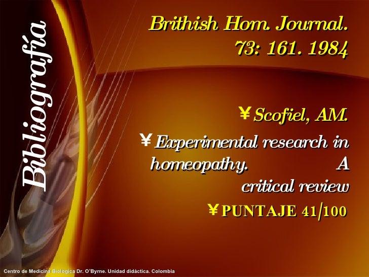 Brithish Hom. Journal. 73: 161. 1984 <ul><li>Scofiel, AM. </li></ul><ul><li>Experimental research in homeopathy.  A critic...