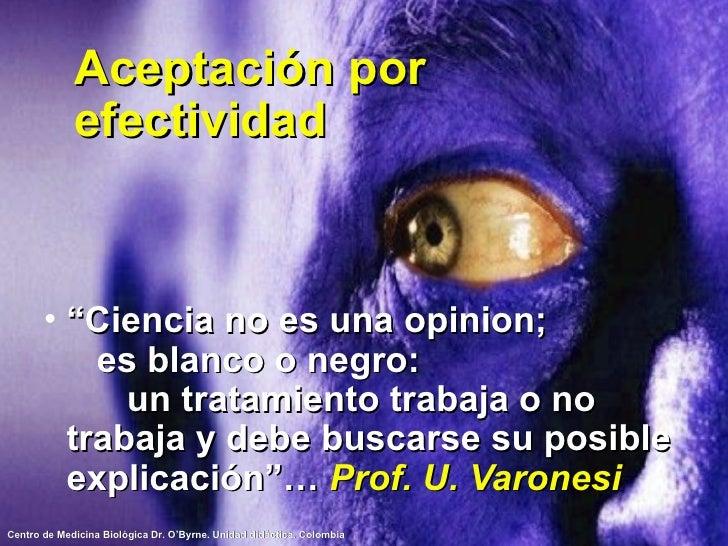 """Aceptación por efectividad <ul><li>"""" Ciencia no es una opinion;  es blanco o negro:  un tratamiento trabaja o no trabaja y..."""