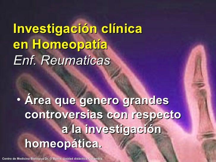 Investigación clínica en Homeopatía Enf. Reumaticas <ul><li>Área que genero grandes controversias con respecto  a la inves...
