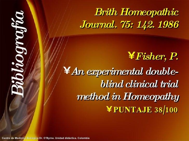 Brith Homeopathic Journal. 75: 142. 1986 <ul><li>Fisher, P. </li></ul><ul><li>An experimental double-blind clinical trial ...