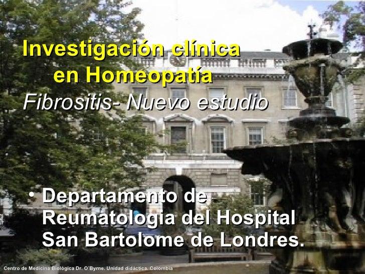 Investigación clínica  en Homeopatía Fibrositis- Nuevo estudio <ul><li>Departamento de Reumatologia del Hospital San Barto...