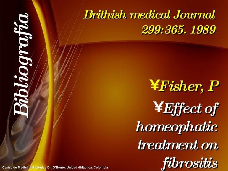 Brithish medical Journal 299:365. 1989 <ul><li>Fisher, P </li></ul><ul><li>Effect of homeophatic treatment on fibrositis <...