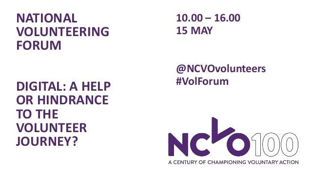 NATIONAL VOLUNTEERING FORUM DIGITAL: A HELP OR HINDRANCE TO THE VOLUNTEER JOURNEY? 10.00 – 16.00 15 MAY @NCVOvolunteers #V...