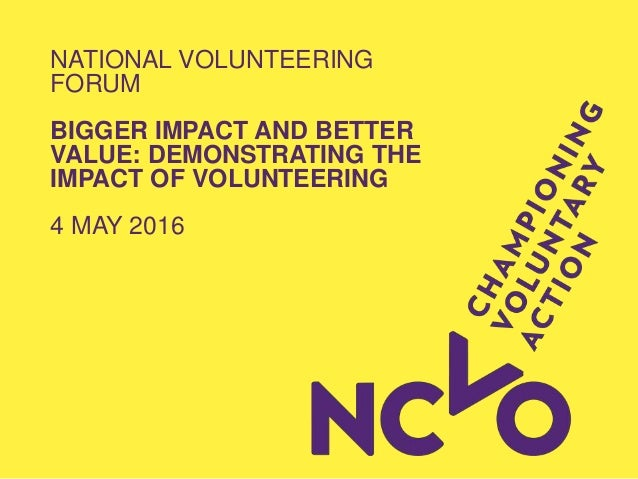 NATIONAL VOLUNTEERING FORUM BIGGER IMPACT AND BETTER VALUE: DEMONSTRATING THE IMPACT OF VOLUNTEERING 4 MAY 2016