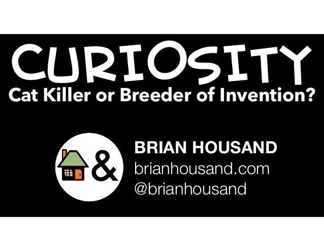 CURIOSITYCat Killer or Breeder of Invention? BRIAN HOUSAND brianhousand.com @brianhousand