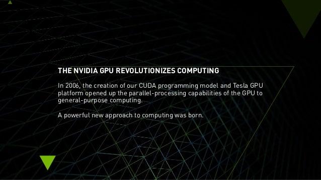 THE NVIDIA GPU REVOLUTIONIZES COMPUTING In 2006, the creation of our CUDA programming model and Tesla GPU platform opened ...