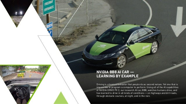 NVIDIA BB8 AI CAR — LEARNING BY EXAMPLE Driving is a learned behavior that people do as second nature. Yet one that is imp...