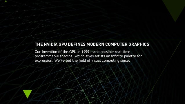 THE NVIDIA GPU DEFINES MODERN COMPUTER GRAPHICS Our invention of the GPU in 1999 made possible real-time programmable shad...
