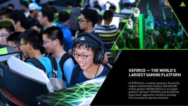 GEFORCE — THE WORLD'S LARGEST GAMING PLATFORM At $100 billion, computer gaming is the world's largest entertainment indust...