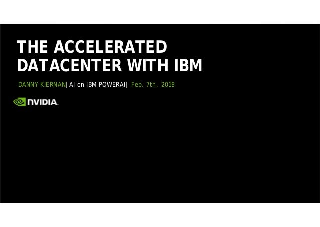 DANNY KIERNAN|AI on IBM POWERAI| Feb. 7th, 2018 THE ACCELERATED DATACENTER WITH IBM