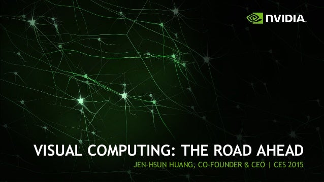 1 VISUAL COMPUTING: THE ROAD AHEAD JEN-HSUN HUANG, CO-FOUNDER & CEO | CES 2015