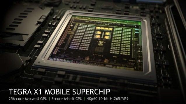 4 TEGRA X1 MOBILE SUPERCHIP 256-core Maxwell GPU   8-core 64-bit CPU   4Kp60 10-bit H.265/VP9