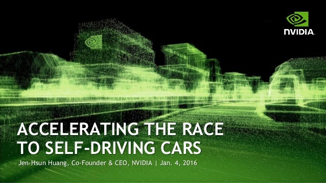 Jen-Hsun Huang, Co-Founder & CEO, NVIDIA | Jan. 4, 2016 ACCELERATING THE RACE TO SELF-DRIVING CARS