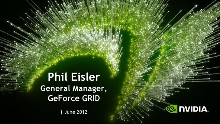 Phil EislerGeneral Manager, GeForce GRID      June 2012