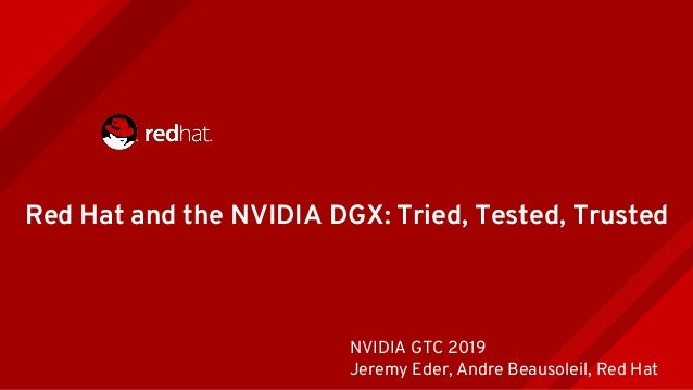 Red Hat and the NVIDIA DGX: Tried, Tested, Trusted NVIDIA GTC 2019 Jeremy Eder, Andre Beausoleil, Red Hat
