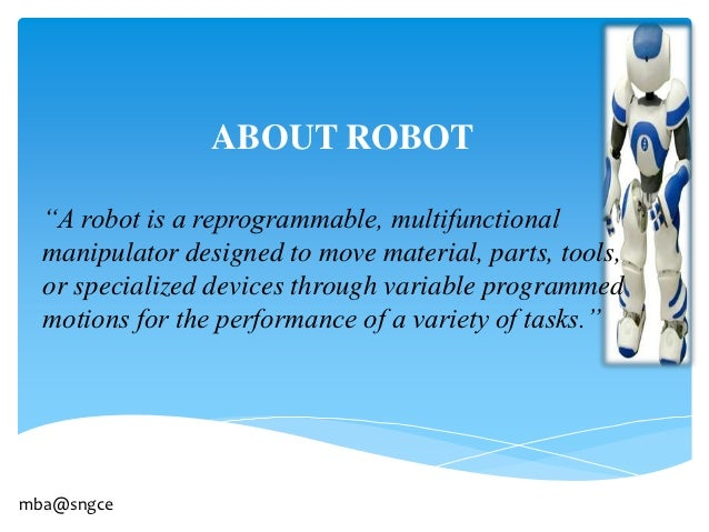 """ABOUT ROBOT  """"A robot is a reprogrammable, multifunctional  manipulator designed to move material, parts, tools,  or speci..."""