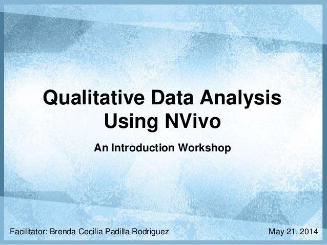 Qualitative Data Analysis Using NVivo An Introduction Workshop Facilitator: Brenda Cecilia Padilla Rodriguez May 21, 2014